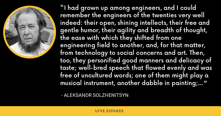 I had grown up among engineers, and I could remember the engineers of the twenties very well indeed: their open, shining intellects, their free and gentle humor, their agility and breadth of thought, the ease with which they shifted from one engineering field to another, and, for that matter, from technology to social concerns and art. Then, too, they personified good manners and delicacy of taste; well-bred speech that flowed evenly and was free of uncultured words; one of them might play a musical instrument, another dabble in painting; and their faces always bore a spiritual imprint. - Aleksandr Solzhenitsyn