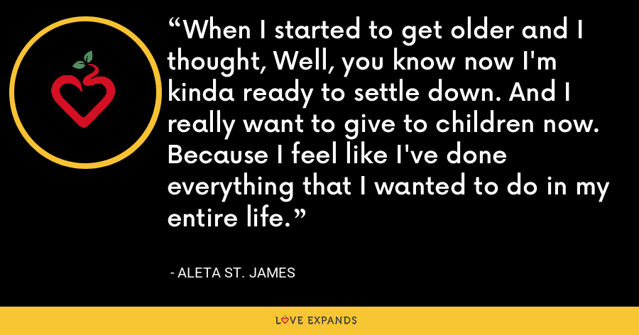 When I started to get older and I thought, Well, you know now I'm kinda ready to settle down. And I really want to give to children now. Because I feel like I've done everything that I wanted to do in my entire life. - Aleta St. James