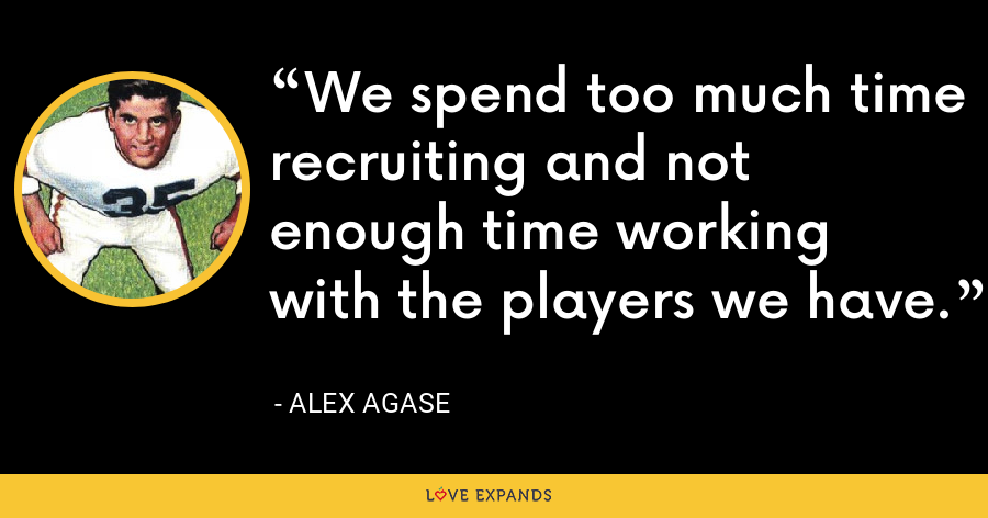 We spend too much time recruiting and not enough time working with the players we have. - Alex Agase