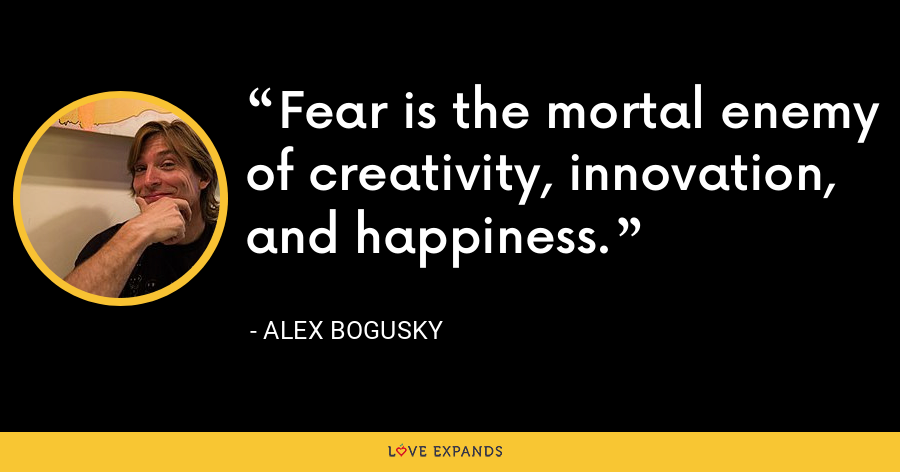 Fear is the mortal enemy of creativity, innovation, and happiness. - Alex Bogusky