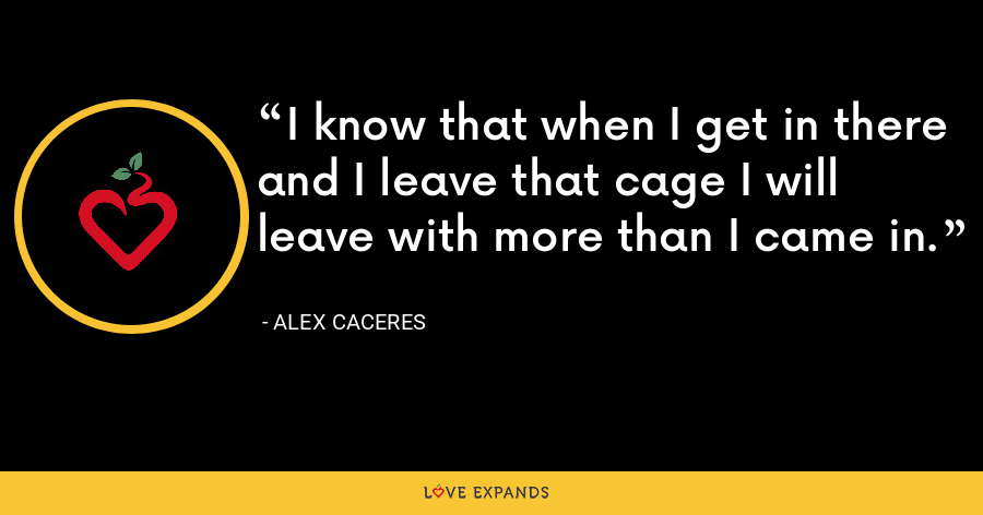 I know that when I get in there and I leave that cage I will leave with more than I came in. - Alex Caceres