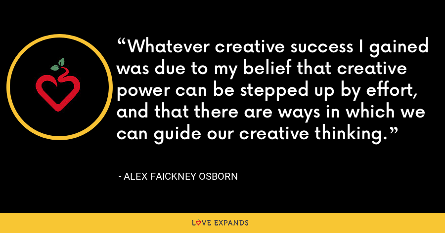 Whatever creative success I gained was due to my belief that creative power can be stepped up by effort, and that there are ways in which we can guide our creative thinking. - Alex Faickney Osborn
