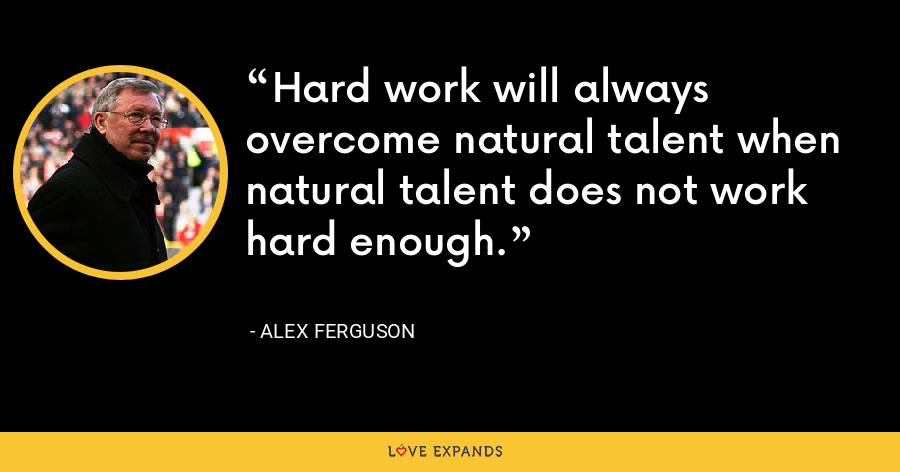 Hard work will always overcome natural talent when natural talent does not work hard enough. - Alex Ferguson