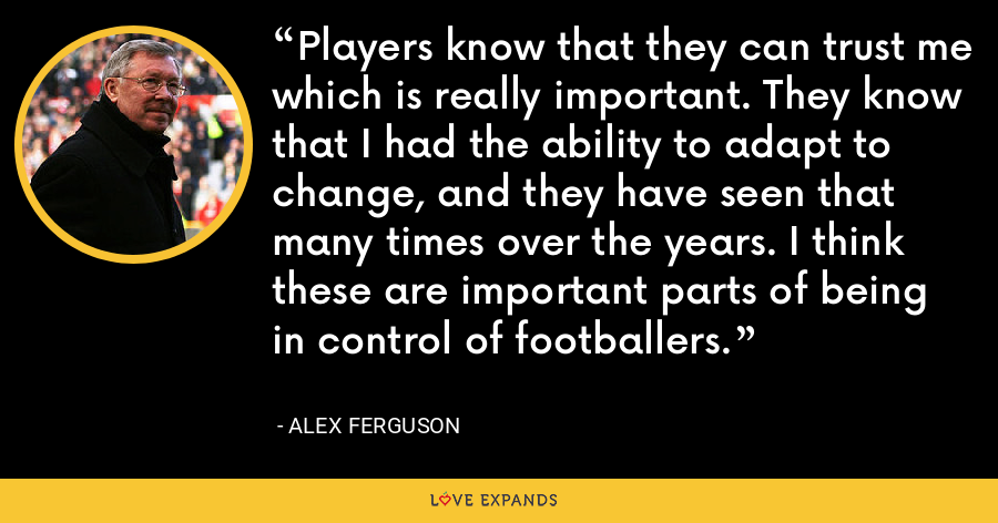 Players know that they can trust me which is really important. They know that I had the ability to adapt to change, and they have seen that many times over the years. I think these are important parts of being in control of footballers. - Alex Ferguson
