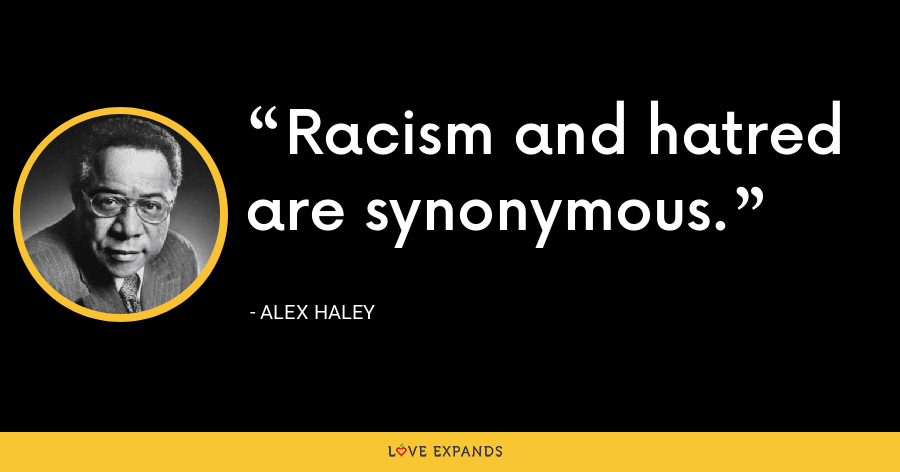 Racism and hatred are synonymous. - Alex Haley
