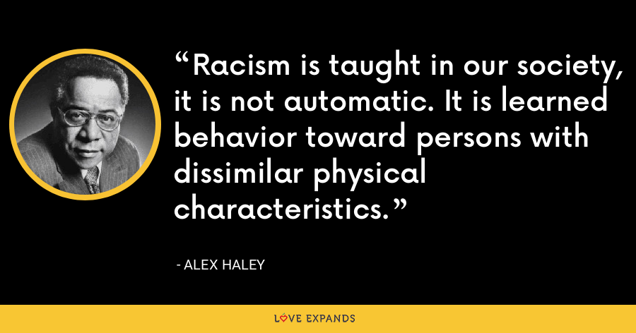 Racism is taught in our society, it is not automatic. It is learned behavior toward persons with dissimilar physical characteristics. - Alex Haley