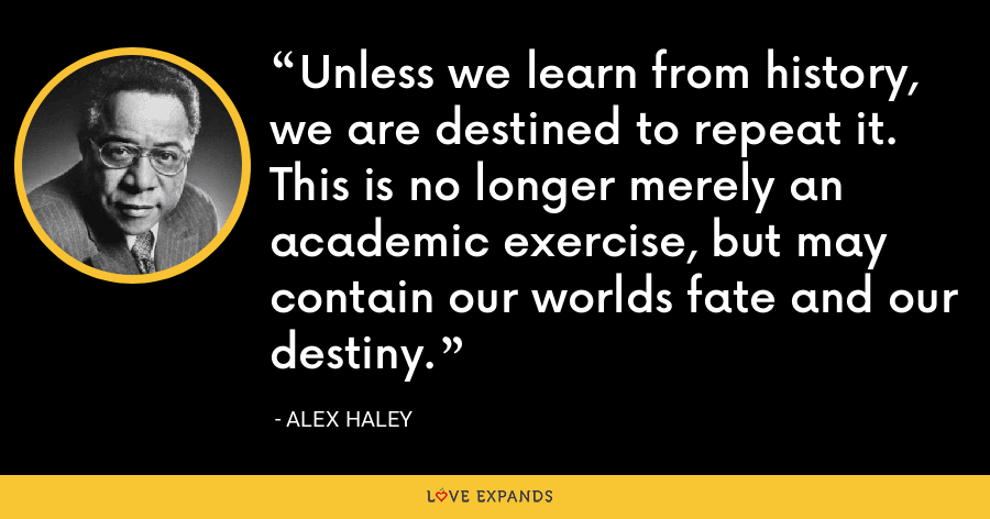 Unless we learn from history, we are destined to repeat it. This is no longer merely an academic exercise, but may contain our worlds fate and our destiny. - Alex Haley
