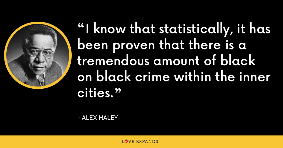 I know that statistically, it has been proven that there is a tremendous amount of black on black crime within the inner cities. - Alex Haley