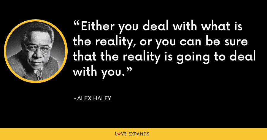 Either you deal with what is the reality, or you can be sure that the reality is going to deal with you. - Alex Haley