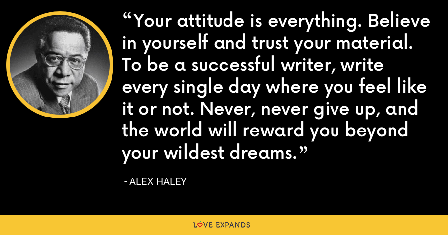 Your attitude is everything. Believe in yourself and trust your material. To be a successful writer, write every single day where you feel like it or not. Never, never give up, and the world will reward you beyond your wildest dreams. - Alex Haley