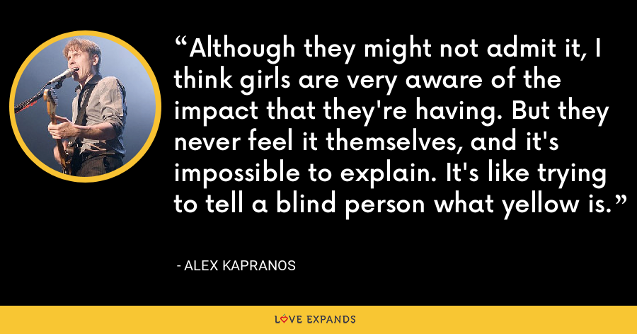 Although they might not admit it, I think girls are very aware of the impact that they're having. But they never feel it themselves, and it's impossible to explain. It's like trying to tell a blind person what yellow is. - Alex Kapranos