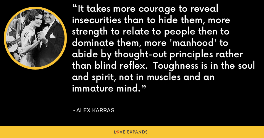 It takes more courage to reveal insecurities than to hide them, more strength to relate to people then to dominate them, more 'manhood' to abide by thought-out principles rather than blind reflex.  Toughness is in the soul and spirit, not in muscles and an immature mind. - Alex Karras