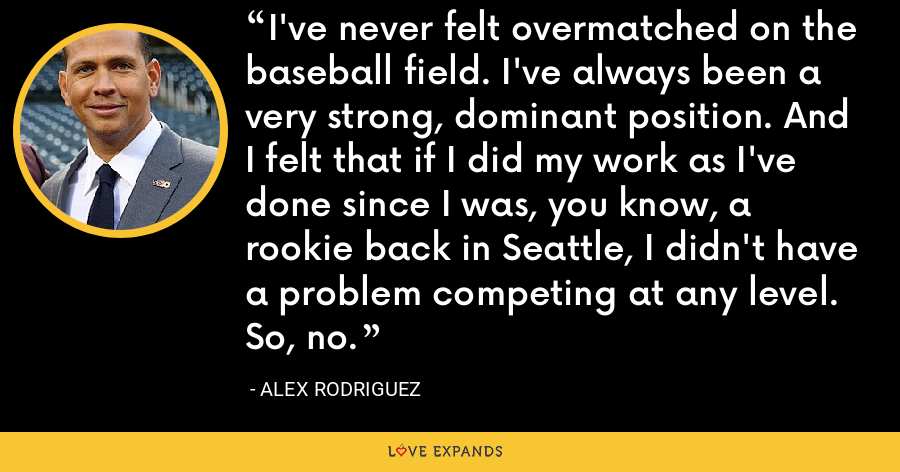 I've never felt overmatched on the baseball field. I've always been a very strong, dominant position. And I felt that if I did my work as I've done since I was, you know, a rookie back in Seattle, I didn't have a problem competing at any level. So, no. - Alex Rodriguez