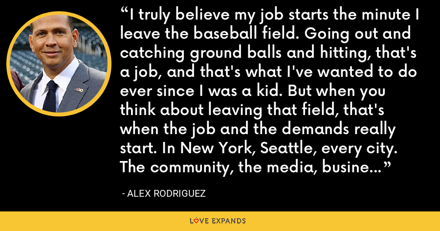 I truly believe my job starts the minute I leave the baseball field. Going out and catching ground balls and hitting, that's a job, and that's what I've wanted to do ever since I was a kid. But when you think about leaving that field, that's when the job and the demands really start. In New York, Seattle, every city. The community, the media, business stuff. You have to stay on a narrow path. - Alex Rodriguez