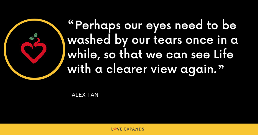 Perhaps our eyes need to be washed by our tears once in a while, so that we can see Life with a clearer view again. - Alex Tan