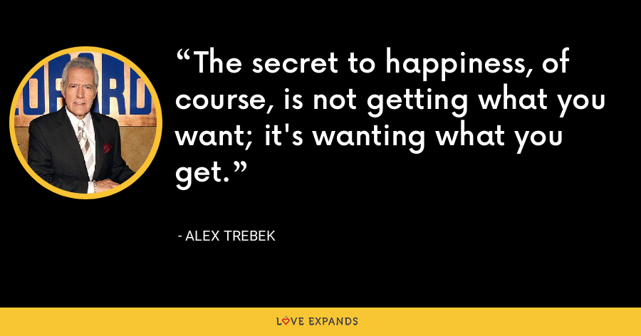 The secret to happiness, of course, is not getting what you want; it's wanting what you get. - Alex Trebek