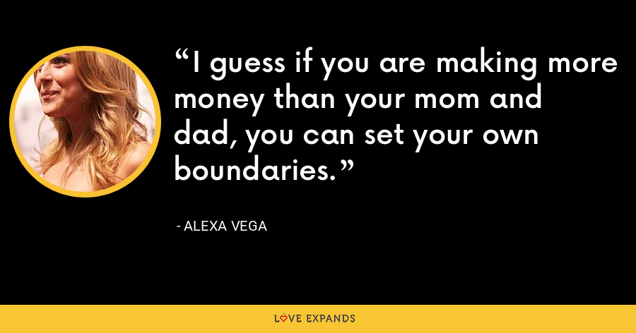 I guess if you are making more money than your mom and dad, you can set your own boundaries. - Alexa Vega