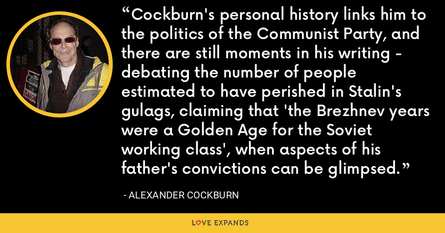 Cockburn's personal history links him to the politics of the Communist Party, and there are still moments in his writing - debating the number of people estimated to have perished in Stalin's gulags, claiming that 'the Brezhnev years were a Golden Age for the Soviet working class', when aspects of his father's convictions can be glimpsed. - Alexander Cockburn