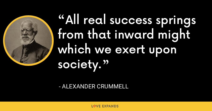 All real success springs from that inward might which we exert upon society. - Alexander Crummell