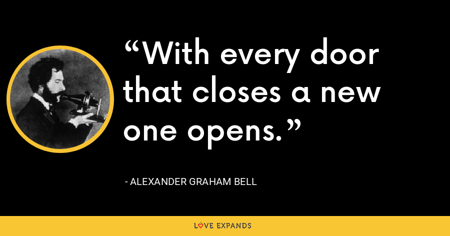 With every door that closes a new one opens. - Alexander Graham Bell