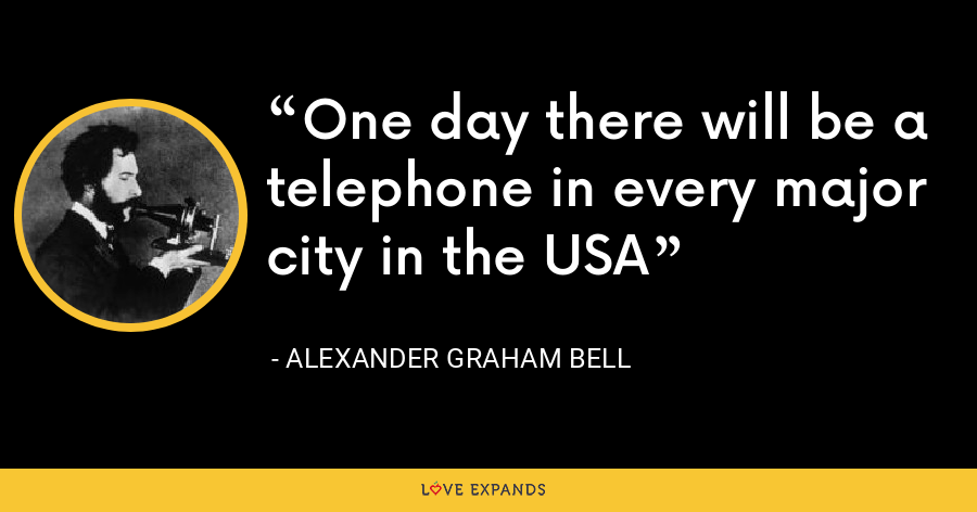 One day there will be a telephone in every major city in the USA - Alexander Graham Bell