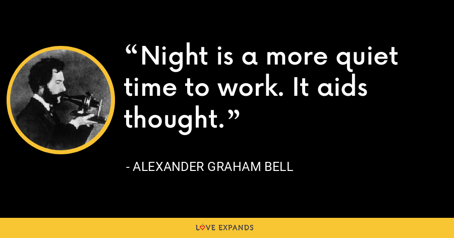 Night is a more quiet time to work. It aids thought. - Alexander Graham Bell