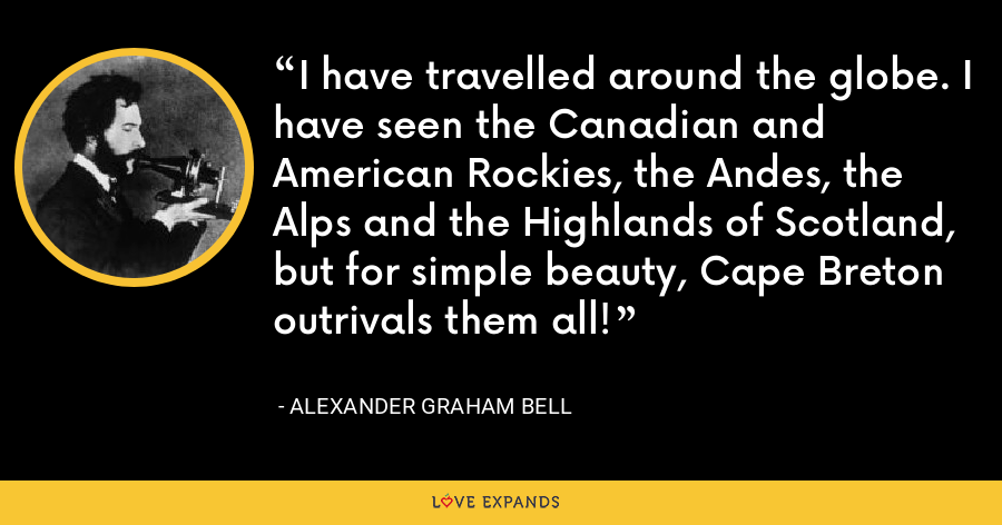 I have travelled around the globe. I have seen the Canadian and American Rockies, the Andes, the Alps and the Highlands of Scotland, but for simple beauty, Cape Breton outrivals them all! - Alexander Graham Bell