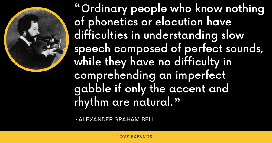 Ordinary people who know nothing of phonetics or elocution have difficulties in understanding slow speech composed of perfect sounds, while they have no difficulty in comprehending an imperfect gabble if only the accent and rhythm are natural. - Alexander Graham Bell