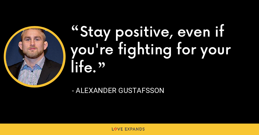 Stay positive, even if you're fighting for your life. - Alexander Gustafsson
