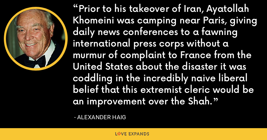 Prior to his takeover of Iran, Ayatollah Khomeini was camping near Paris, giving daily news conferences to a fawning international press corps without a murmur of complaint to France from the United States about the disaster it was coddling in the incredibly naive liberal belief that this extremist cleric would be an improvement over the Shah. - Alexander Haig