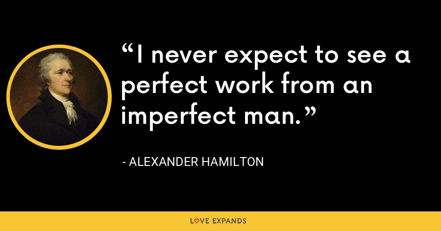 I never expect to see a perfect work from an imperfect man. - Alexander Hamilton