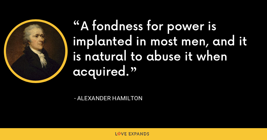 A fondness for power is implanted in most men, and it is natural to abuse it when acquired. - Alexander Hamilton