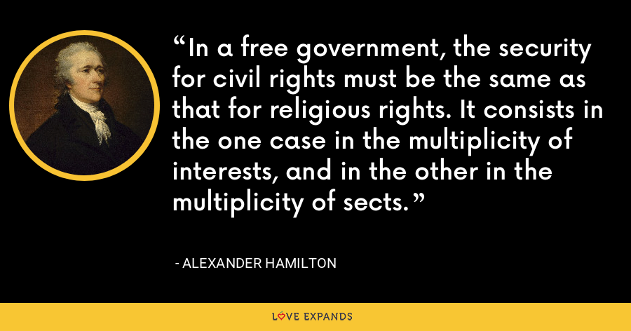 In a free government, the security for civil rights must be the same as that for religious rights. It consists in the one case in the multiplicity of interests, and in the other in the multiplicity of sects. - Alexander Hamilton