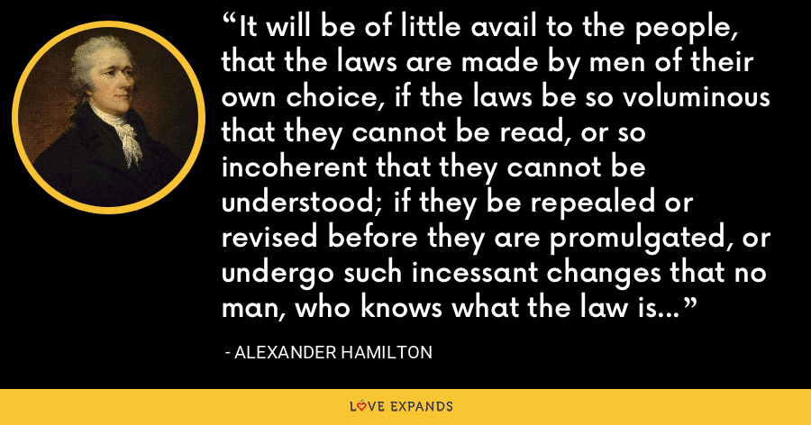 It will be of little avail to the people, that the laws are made by men of their own choice, if the laws be so voluminous that they cannot be read, or so incoherent that they cannot be understood; if they be repealed or revised before they are promulgated, or undergo such incessant changes that no man, who knows what the law is to-day, can guess what it will be tomorrow. - Alexander Hamilton