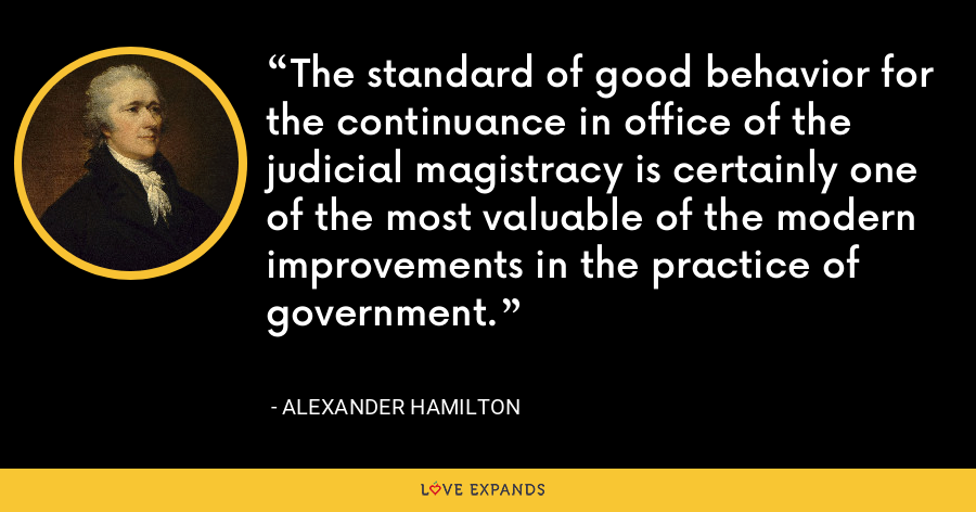 The standard of good behavior for the continuance in office of the judicial magistracy is certainly one of the most valuable of the modern improvements in the practice of government. - Alexander Hamilton
