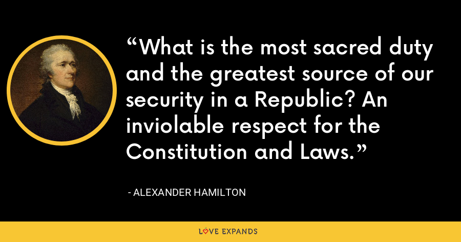 What is the most sacred duty and the greatest source of our security in a Republic? An inviolable respect for the Constitution and Laws. - Alexander Hamilton