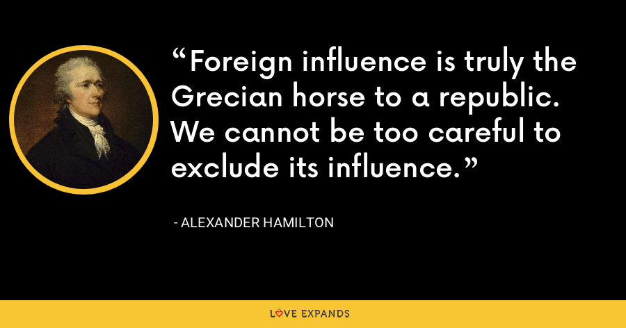 Foreign influence is truly the Grecian horse to a republic. We cannot be too careful to exclude its influence. - Alexander Hamilton