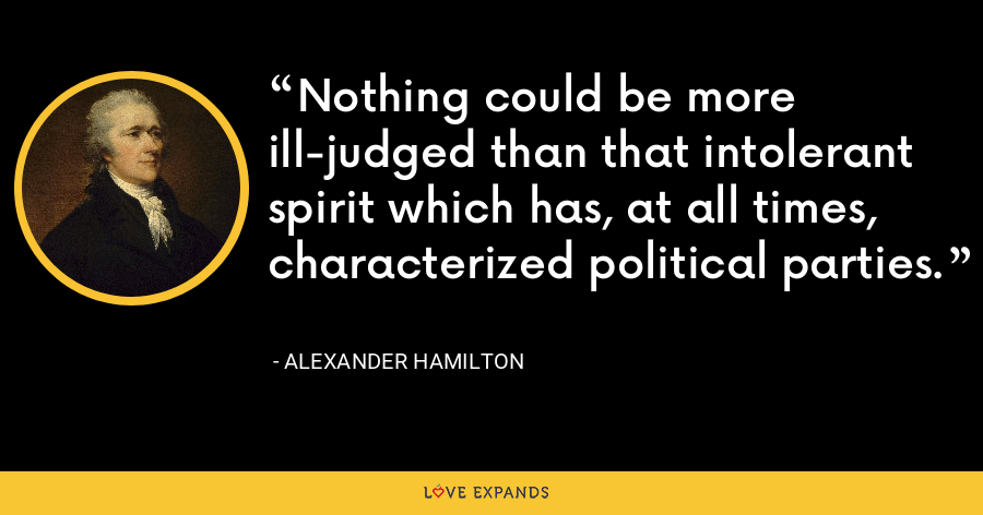Nothing could be more ill-judged than that intolerant spirit which has, at all times, characterized political parties. - Alexander Hamilton