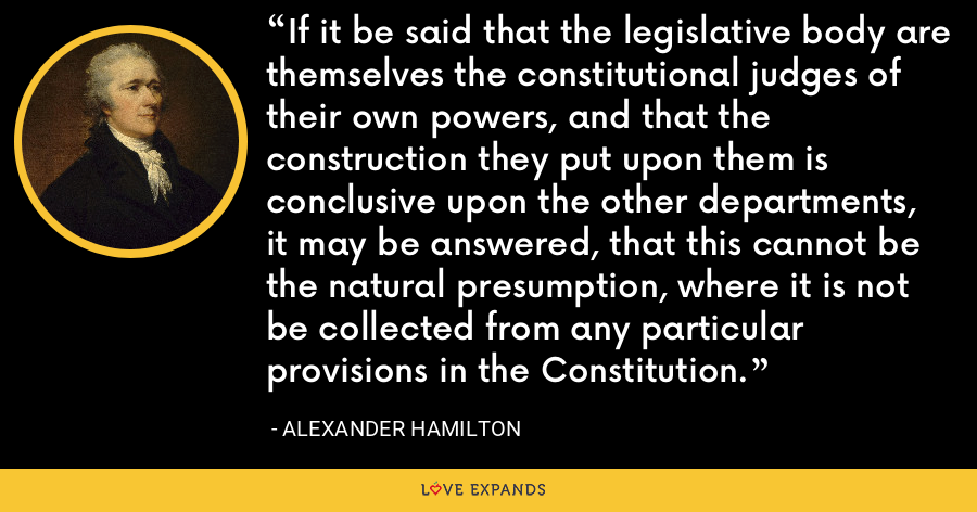 If it be said that the legislative body are themselves the constitutional judges of their own powers, and that the construction they put upon them is conclusive upon the other departments, it may be answered, that this cannot be the natural presumption, where it is not be collected from any particular provisions in the Constitution. - Alexander Hamilton