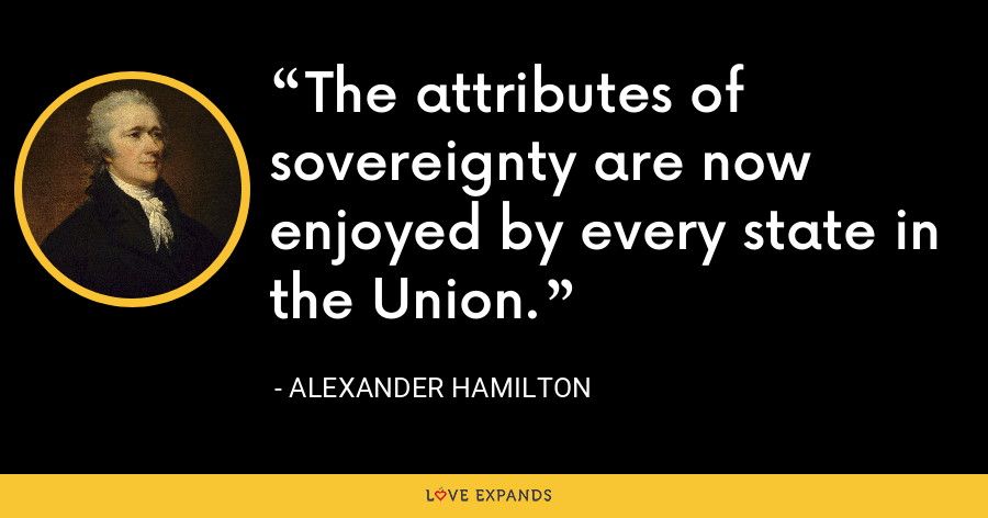 The attributes of sovereignty are now enjoyed by every state in the Union. - Alexander Hamilton