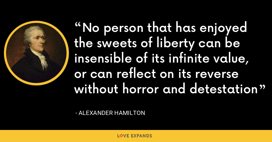 No person that has enjoyed the sweets of liberty can be insensible of its infinite value, or can reflect on its reverse without horror and detestation - Alexander Hamilton