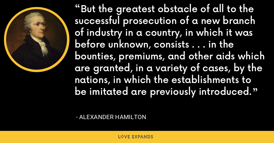 But the greatest obstacle of all to the successful prosecution of a new branch of industry in a country, in which it was before unknown, consists . . . in the bounties, premiums, and other aids which are granted, in a variety of cases, by the nations, in which the establishments to be imitated are previously introduced. - Alexander Hamilton