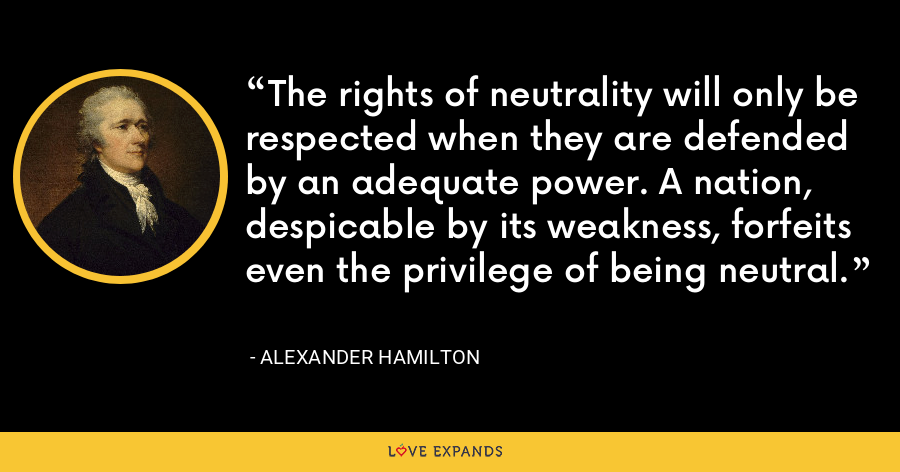 The rights of neutrality will only be respected when they are defended by an adequate power. A nation, despicable by its weakness, forfeits even the privilege of being neutral. - Alexander Hamilton
