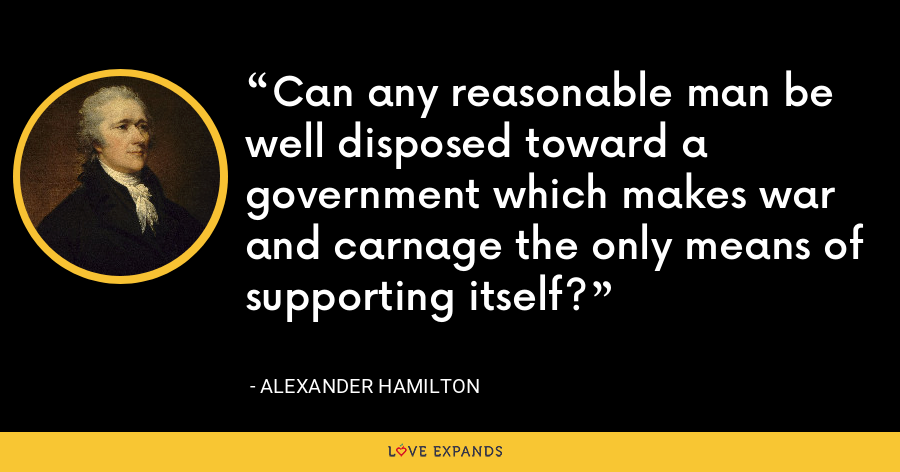 Can any reasonable man be well disposed toward a government which makes war and carnage the only means of supporting itself? - Alexander Hamilton