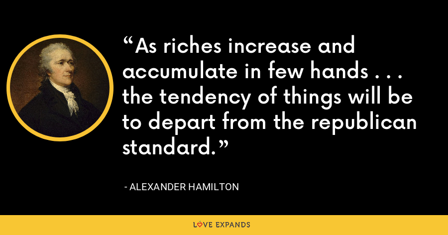 As riches increase and accumulate in few hands . . . the tendency of things will be to depart from the republican standard. - Alexander Hamilton