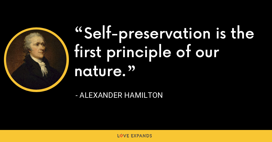 Self-preservation is the first principle of our nature. - Alexander Hamilton