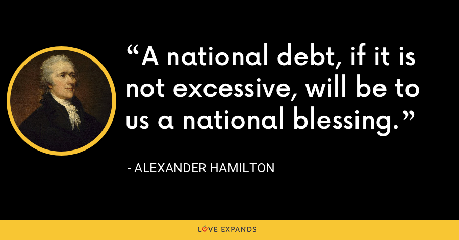 A national debt, if it is not excessive, will be to us a national blessing. - Alexander Hamilton