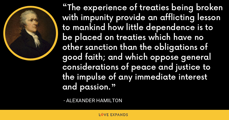 The experience of treaties being broken with impunity provide an afflicting lesson to mankind how little dependence is to be placed on treaties which have no other sanction than the obligations of good faith; and which oppose general considerations of peace and justice to the impulse of any immediate interest and passion. - Alexander Hamilton