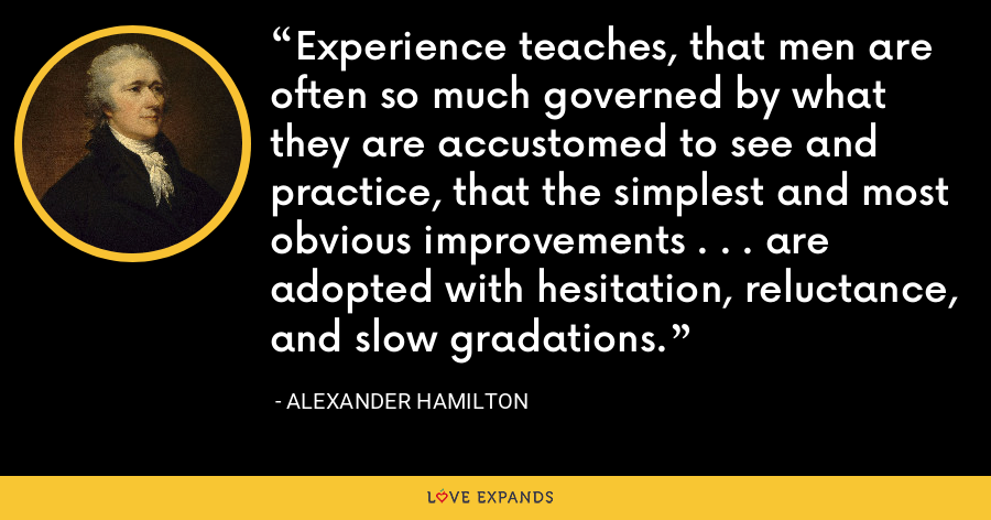 Experience teaches, that men are often so much governed by what they are accustomed to see and practice, that the simplest and most obvious improvements . . . are adopted with hesitation, reluctance, and slow gradations. - Alexander Hamilton