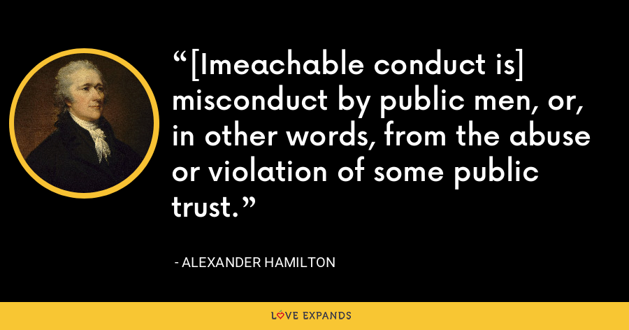 [Imeachable conduct is] misconduct by public men, or, in other words, from the abuse or violation of some public trust. - Alexander Hamilton